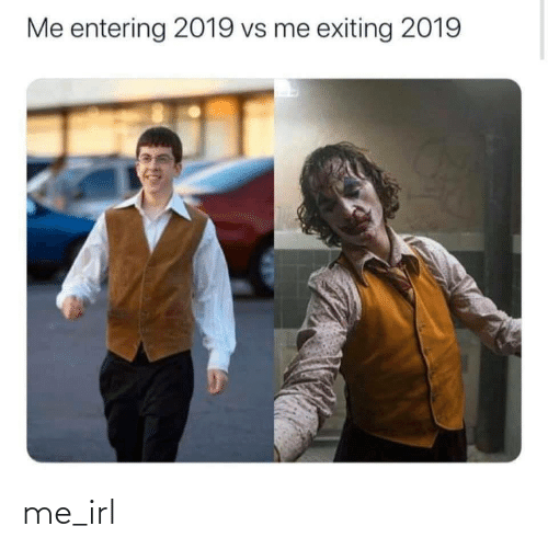 Entering: Me entering 2019 vs me exiting 2019 me_irl