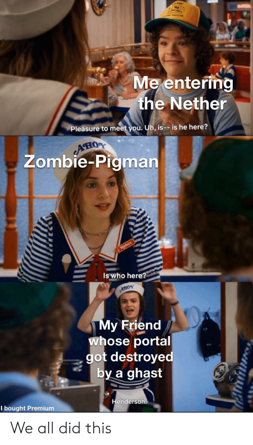 Zombie: Me entering  the Nether  Pleasure to meet you. Uh, is-- is he here?  AHIOS  Zombie-Pigman  Robin  Is who here?  AHOY  My Friend  whose portal  got destroyed  by a ghast  Henderson.  I bought Premium We all did this