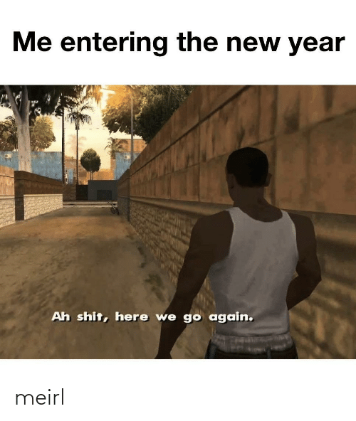Here We: Me entering the new year  Ah shit, here we go again. meirl