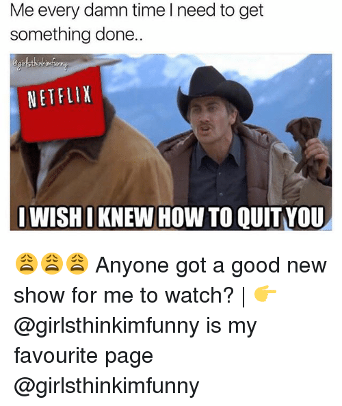 Quit You: Me every damn time I need to get  something done.  eairlthinkinfi  NETFLIX  I WISHI KNEW HOW TO QUIT YOU 😩😩😩 Anyone got a good new show for me to watch? | 👉 @girlsthinkimfunny is my favourite page @girlsthinkimfunny
