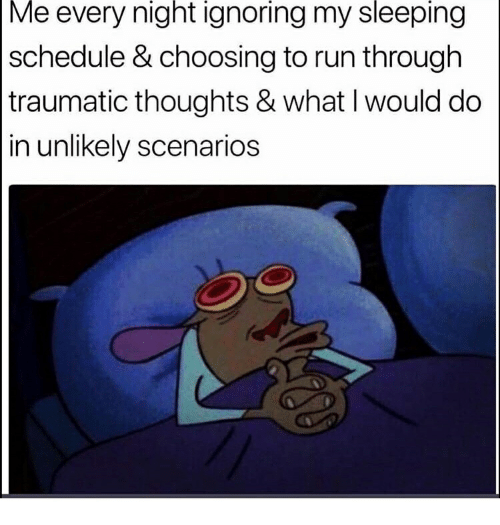 Run, Schedule, and Sleeping: Me every night ignoring my sleeping  schedule & choosing to run through  traumatic thoughts & what I would do  in unlikely scenarios
