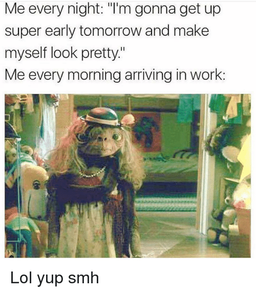 """Funny, Lol, and Smh: Me every night: """"I'm gonna get up  super early tomorrow and make  myself look pretty.""""  Me every morning arriving in work: Lol yup smh"""
