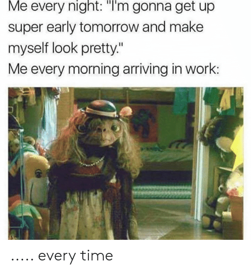 """Work, Time, and Tomorrow: Me every night: """"I'm gonna get up  super early tomorrow and make  myself look pretty.""""  Me every morning arriving in work: ..... every time"""