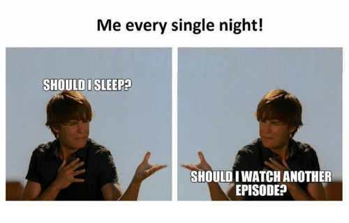 Iwatch: Me every single night!  SHOULD I SLEEP  SHOULD IWATCH ANOTHER  EPISODE