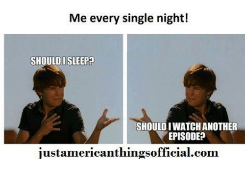 every single night: Me every single night!  SHOULD I SLEEP?  SHOULD IWATCHANOTHER  EPISODE?  justamericanthingsofficial.com