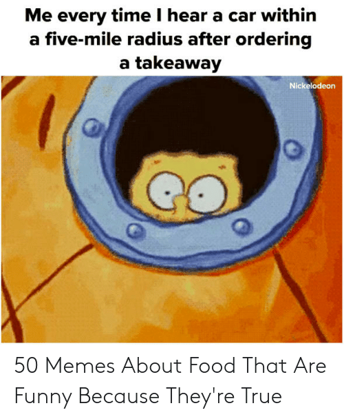 Memes About Food: Me every time I hear a car within  five-mile radius after ordering  a takeaway  Nickelodeon 50 Memes About Food That Are Funny Because They're True