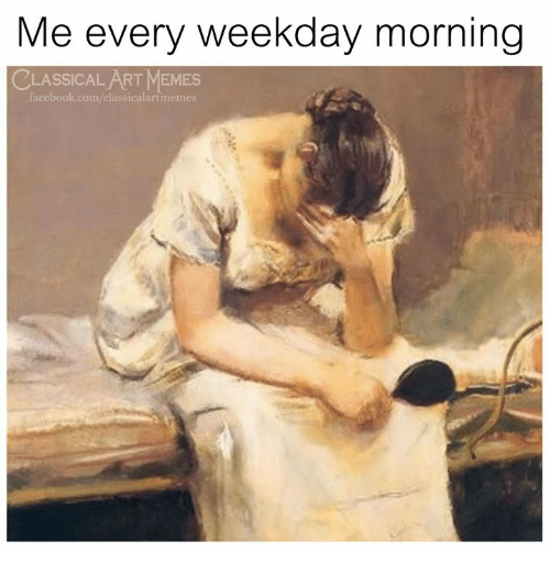 Facebook, Memes, and facebook.com: Me every weekday morning  CLASSICALART MEMES  facebook.com/classicalartmemes