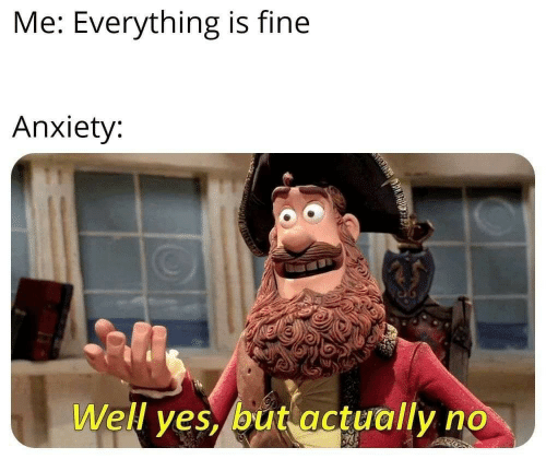 Anxiety, Fine, and Well: Me: Everything is fine  Anxiety:  Well ves,/but actually no
