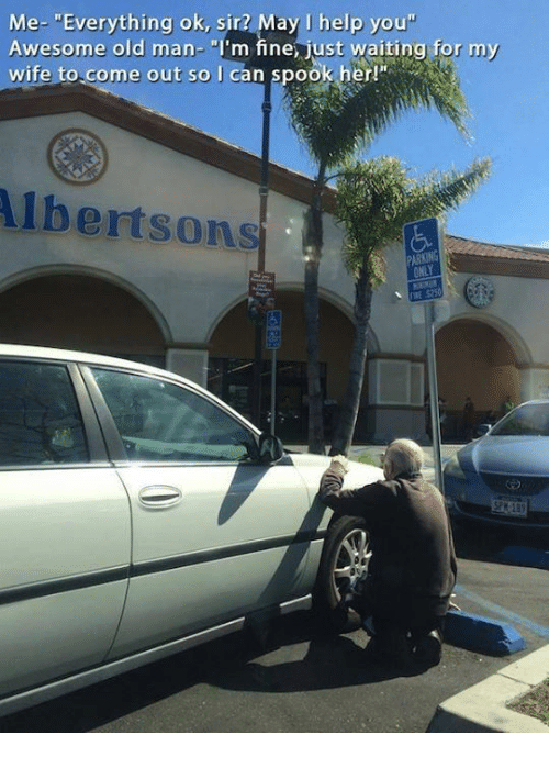 """Dank, Old Man, and Help: Me- """"Everything ok, sir? May J help you""""  Awesome old man- """"I'm fine just waiting for my  wife to.come out so I can spook her!  lbertsons  PARKING  $250"""