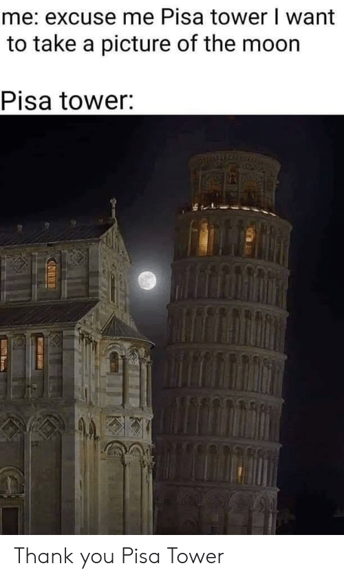 tower: me: excuse me Pisa tower I want  to take a picture of the moon  Pisa tower: Thank you Pisa Tower