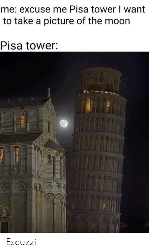 tower: me: excuse me Pisa tower I want  to take a picture of the moon  Pisa tower: Escuzzi