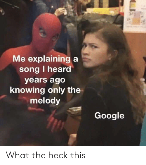 Google, A Song, and Song: Me explaining a  song I heard  years ago  knowing only the  melody  Google What the heck this