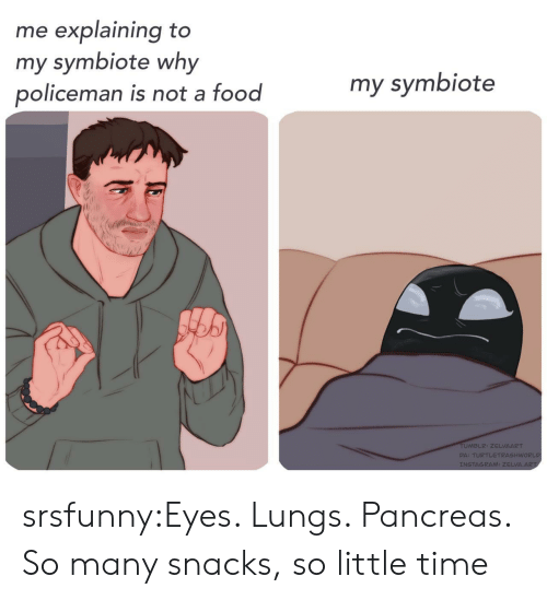 Food, Instagram, and Tumblr: me explaining to  my symbiote why  policeman is not a food  my symbiote  TUMBLR: ZELVAART  DA: TURTLETRASHWORLD  INSTAGRAM: ZELVA.ART srsfunny:Eyes. Lungs. Pancreas. So many snacks, so little time