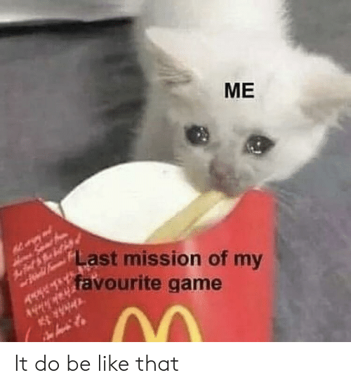 Be Like, Game, and Like: ME  f feai FLAST mission of my  favourite game  4H It do be like that