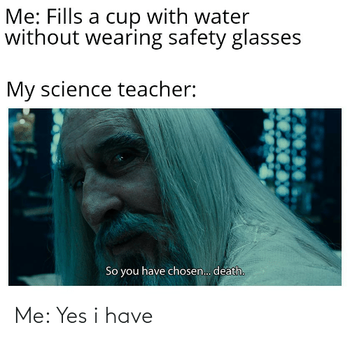 Wearing: Me: Fills a cup with water  without wearing safety glasses  My science teacher:  So you have chosen.. death. Me: Yes i have