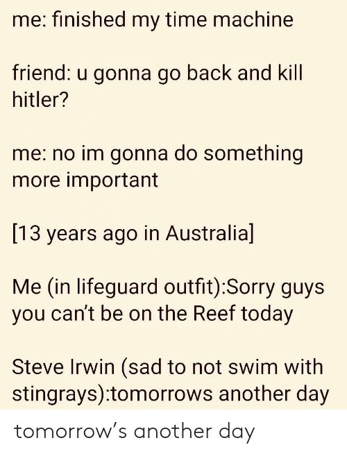 reef: me: finished my time machine  riend:  u gonna go back a  nd Kill  hitler?  me: no im gonna do something  more important  [13 years ago in Australia]  Me (in lifeguard outfit):Sorry guys  you can't be on the Reef today  Steve Irwin (sad to not swim with  stingrays):tomorrows another day tomorrow's another day