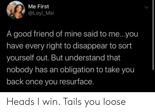 Blackpeopletwitter, Funny, and Good: Me First  @Loyi_Msi  A good friend of mine said to me...you  have every right to disappear to sort  yourself out. But understand that  nobody has an obligation to take you  back once you resurface. Heads I win. Tails you loose