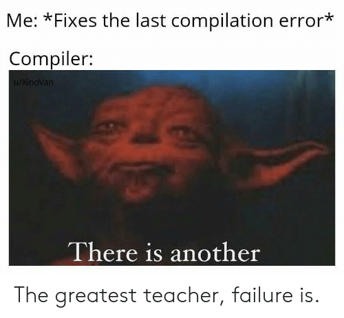 Teacher, Failure, and Another: Me: *Fixes the last compilation error*  Compiler:  u/XinoVan  There is another The greatest teacher, failure is.