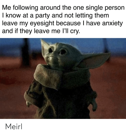 Letting: Me following around the one single person  I know at a party and not letting them  leave my eyesight because I have anxiety  and if they leave me l'll cry. Meirl