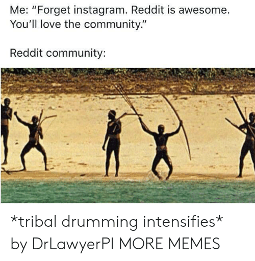 "drumming: Me: ""Forget instagram. Reddit is awesome.  You'll love the community.""  Reddit community: *tribal drumming intensifies* by DrLawyerPI MORE MEMES"