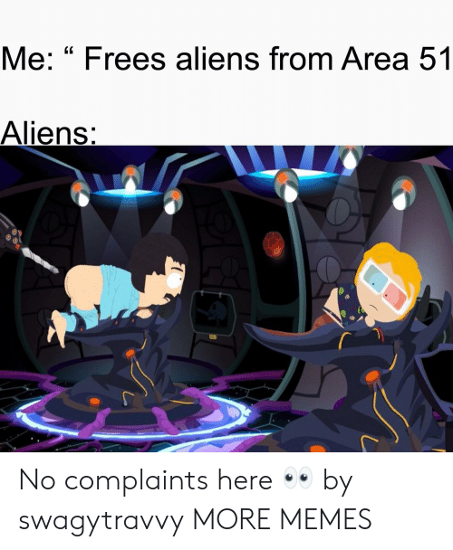 """frees: Me: """"Frees aliens from Area 51  Aliens: No complaints here 👀 by swagytravvy MORE MEMES"""
