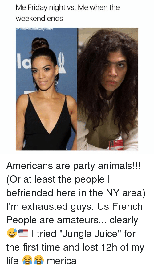 "French People: Me Friday night vs. Me when the  weekend ends  la Americans are party animals!!! (Or at least the people I befriended here in the NY area) I'm exhausted guys. Us French People are amateurs... clearly 😅🇺🇸 I tried ""Jungle Juice"" for the first time and lost 12h of my life 😂😂 merica"