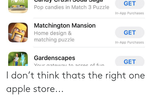 Apple Store: ME  GET  Pop candies in Match 3 Puzzle  In-App Purchases  Matchington Mansion  Home design &  matching puzzle  GET  In-App Purchases  Gardenscapes  GET  Your gateway to acres of fun I don't think thats the right one apple store...