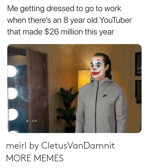 That Made: Me getting dressed to go to work  when there's an 8 year old YouTuber  that made $26 million this year meirl by CletusVanDamnit MORE MEMES