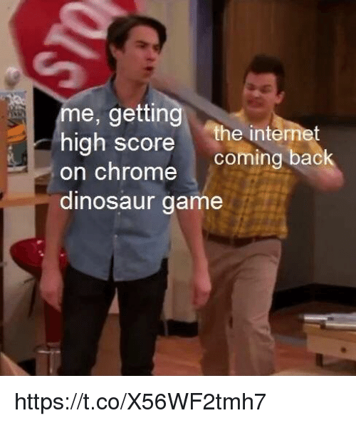 Chrome, Dinosaur, and Internet: me, getting  he internet  coming bac  high score  on chrome  dinosaur game https://t.co/X56WF2tmh7