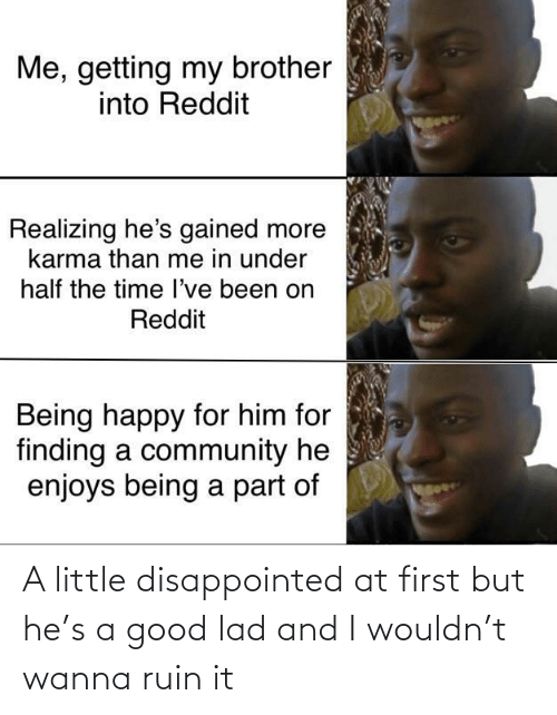 my brother: Me, getting my brother  into Reddit  Realizing he's gained more  karma than me in under  half the time l've been on  Reddit  Being happy for him for  finding a community he  enjoys being a part of A little disappointed at first but he's a good lad and I wouldn't wanna ruin it
