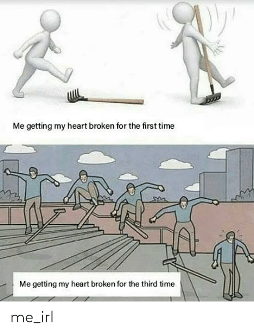 First Time: Me getting my heart broken for the first time  Me getting my heart broken for the third time me_irl