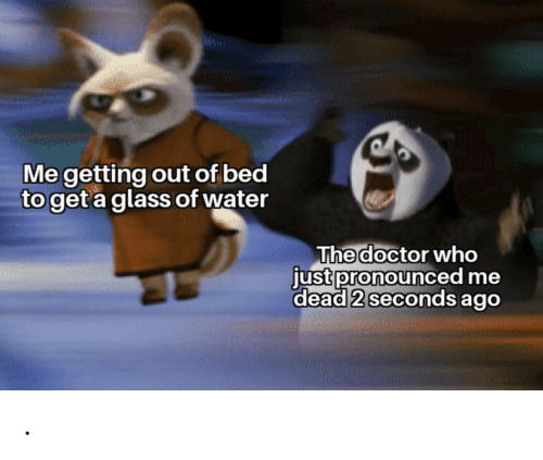 Doctor: Me getting out of bed  to get a glass of water  The doctor who  just pronounced me  dead 2 seconds ago .