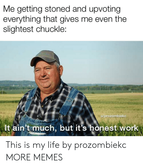 chuckle: Me getting stoned and upvoting  everything that gives me even the  slightest chuckle  /prozombieko  lt ain't much, but it's honest work This is my life by prozombiekc MORE MEMES