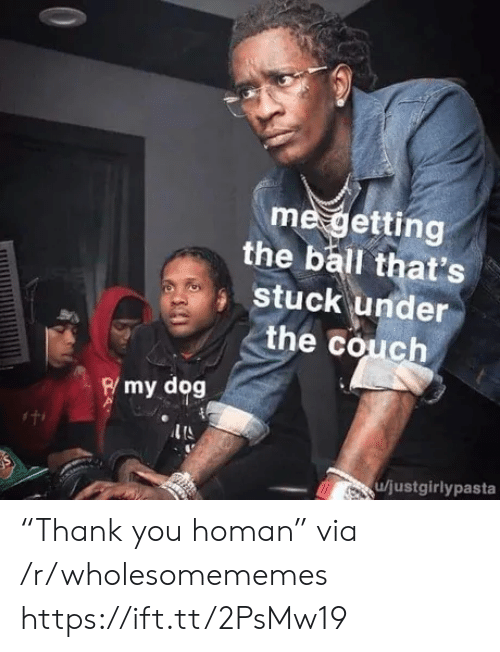 "Thank You, Couch, and Dog: me getting  the ball that's  stuck under  the couch  Rmy dog  u/justgirlypasta ""Thank you homan"" via /r/wholesomememes https://ift.tt/2PsMw19"