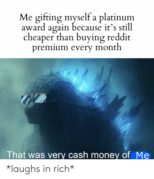 platinum: Me gifting myself a platinum  award again because it's still  cheaper than buying reddit  premium every month  That was very cash money of Me *laughs in rich*