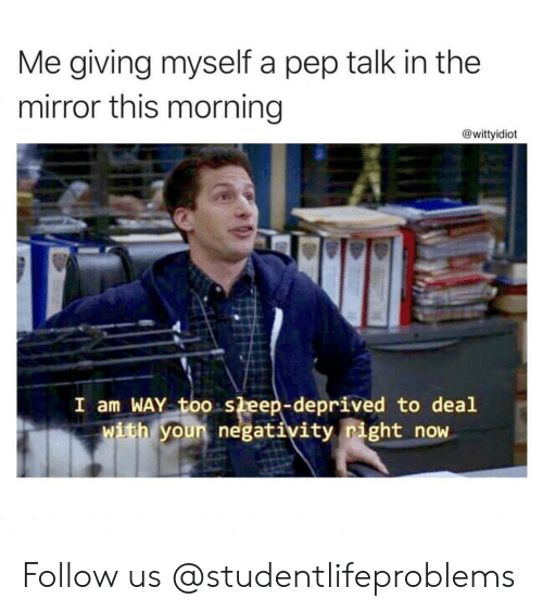 sleep deprived: Me giving myself a pep talk in the  mirror this morning  @wittyidiot  I am WAY too sleep-deprived to deal  ith youn negativity right now Follow us @studentlifeproblems