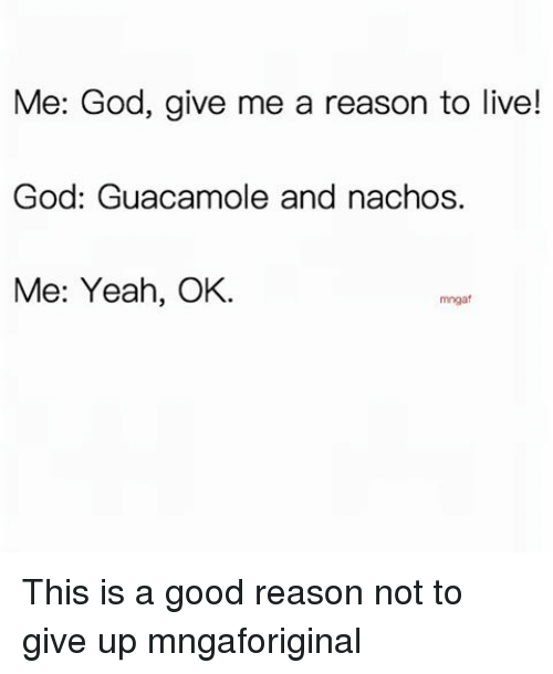 Reason To Live: Me: God, give me a reason to live!  God: Guacamole and nachos.  Me: Yeah, OK.  mngaf This is a good reason not to give up mngaforiginal