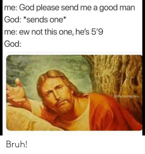 Bruh, God, and Good: me: God please send me a good man  God: *sends one*  me: ew not this one, he's 5'9  God:  @themoodyminx Bruh!