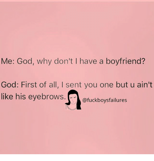 God, Girl Memes, and Boyfriend: Me: God, why don't I have a boyfriend?  God: First of all, I sent you one but u ain't  like his eyebrows. (..>@fuckboysfailures