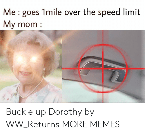 Buckle: Me : goes 1mile over the speed limit  My mom Buckle up Dorothy by WW_Returns MORE MEMES