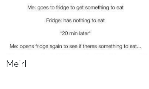 MeIRL, Fridge, and Get: Me: goes to fridge to get something to eat  Fridge: has nothing to eat  *20 min later  Me: opens fridge again to  see if theres something to eat... Meirl