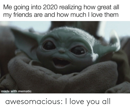 How Much: Me going into 2020 realizing how great all  my friends are and how much I love them  made with mematic awesomacious:  I love you all