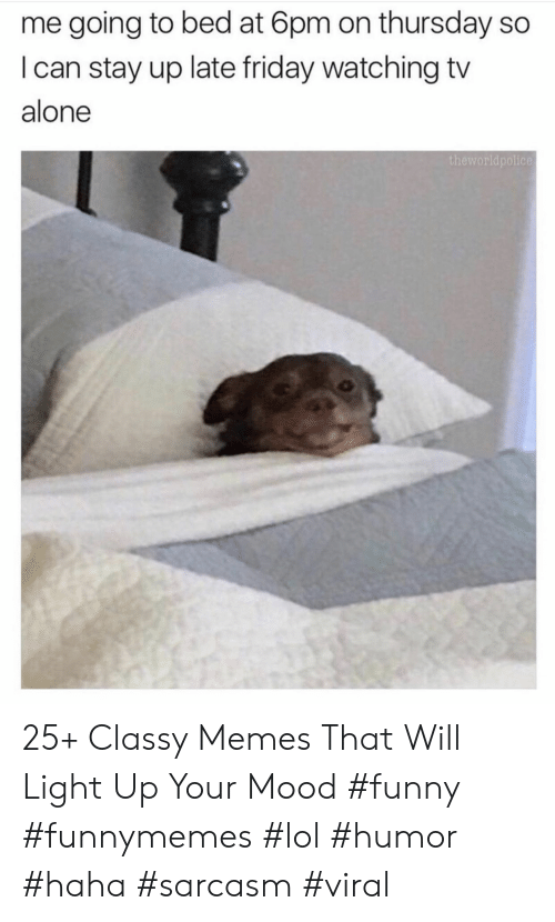 Going To Bed: me going to bed at 6pm on thursday so  I can stay up late friday watching tv  alone  theworldpolice 25+ Classy Memes That Will Light Up Your Mood #funny #funnymemes #lol #humor #haha #sarcasm #viral