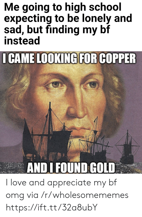 copper: Me going to high school  expecting to be lonely and  sad, but finding my bf  instead  I CAME LOOKING FOR COPPER  ANDI FOUND GOLD I love and appreciate my bf omg via /r/wholesomememes https://ift.tt/32a8ubY