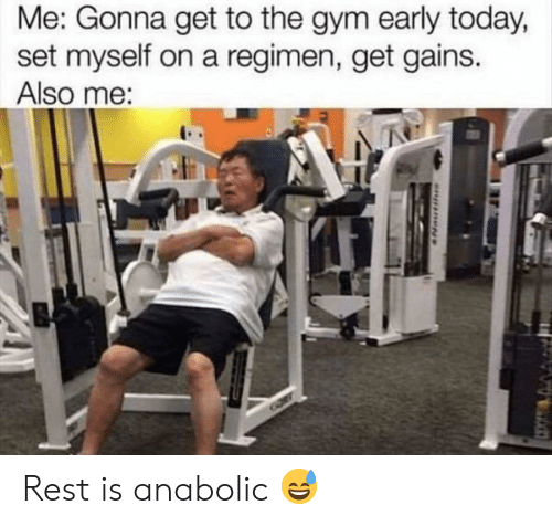 gains: Me: Gonna get to the gym early today,  set myself on a regimen, get gains.  Also me: Rest is anabolic 😅