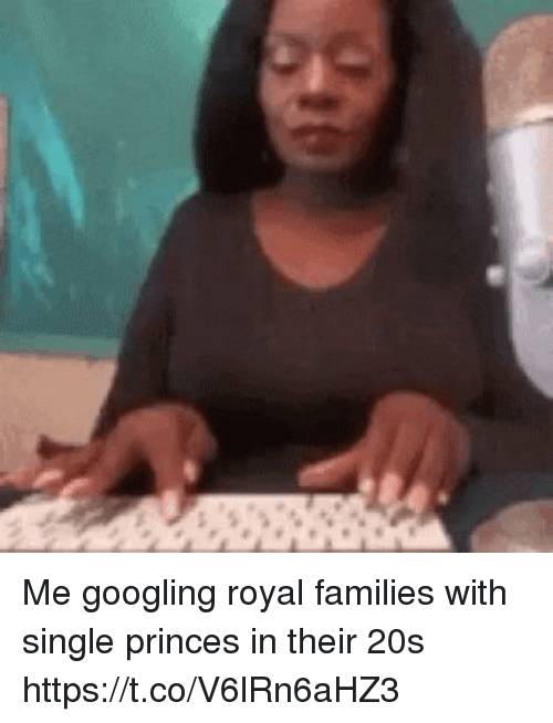 Girl Memes, Single, and Their: Me googling royal families with single princes in their 20s https://t.co/V6lRn6aHZ3