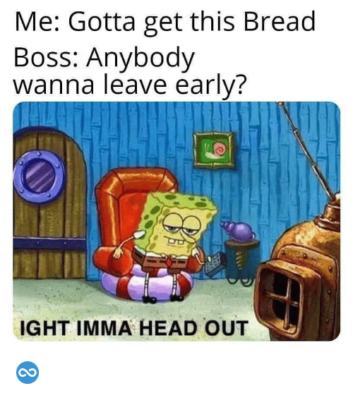 Head, Boss, and Bread: Me: Gotta get this Bread  Boss: Anybody  wanna leave early?  IGHT IMMA HEAD OUT ♾