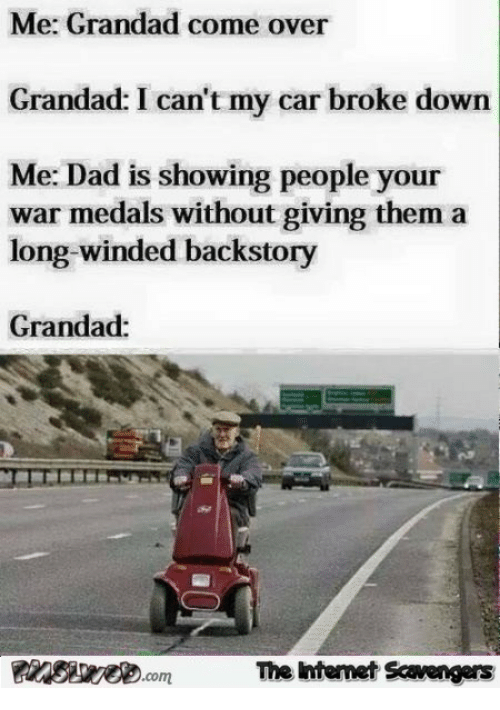 Come Over, Dad, and Car: Me: Grandad come over  Grandad: I can't my car broke down  Me: Dad is showing people your  war medals without giving them a  long-winded backstory  Grandad:  The ntenet Scavengers