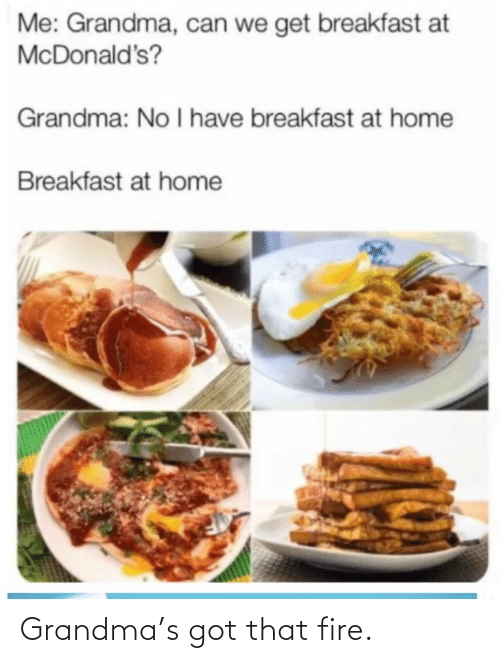 No I: Me: Grandma, can we get breakfast at  McDonald's?  Grandma: No I have breakfast at home  Breakfast at home Grandma's got that fire.
