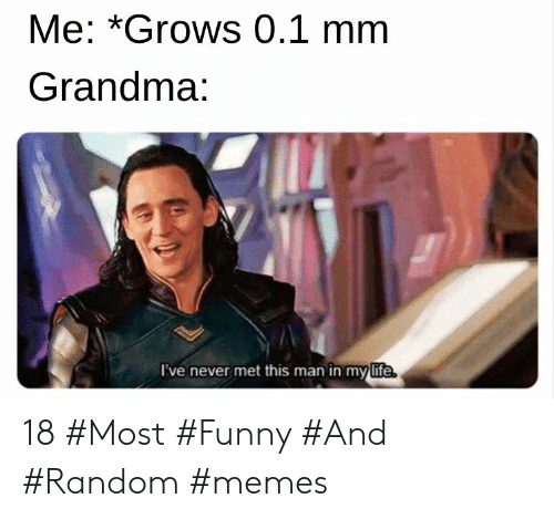 Funny, Grandma, and Life: Me: *Grows 0.1 mm  Grandma:  l've never met this man in my life 18 #Most #Funny #And #Random #memes